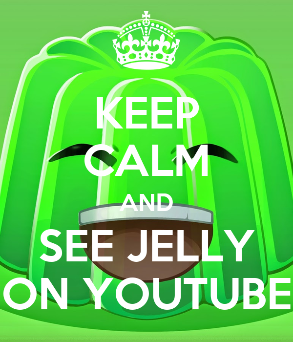 KEEP CALM AND SEE JELLY ON YOUTUBE