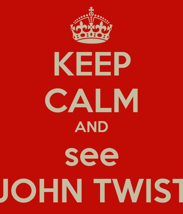 KEEP CALM AND see JOHN TWIST
