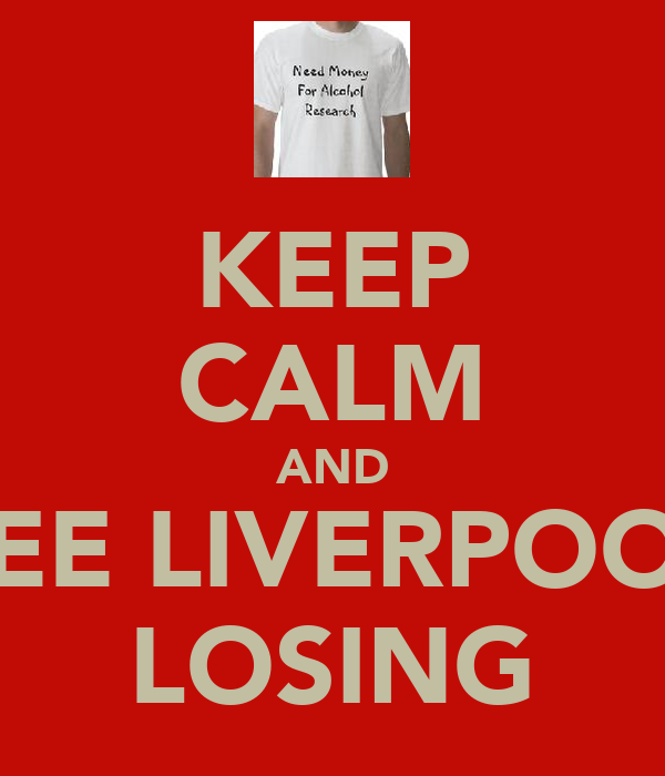 KEEP CALM AND SEE LIVERPOOL LOSING