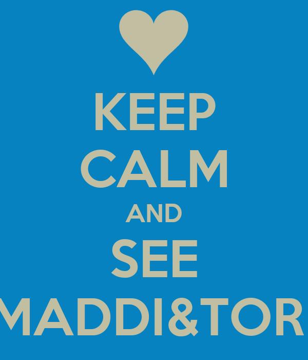 KEEP CALM AND SEE MADDI&TORI