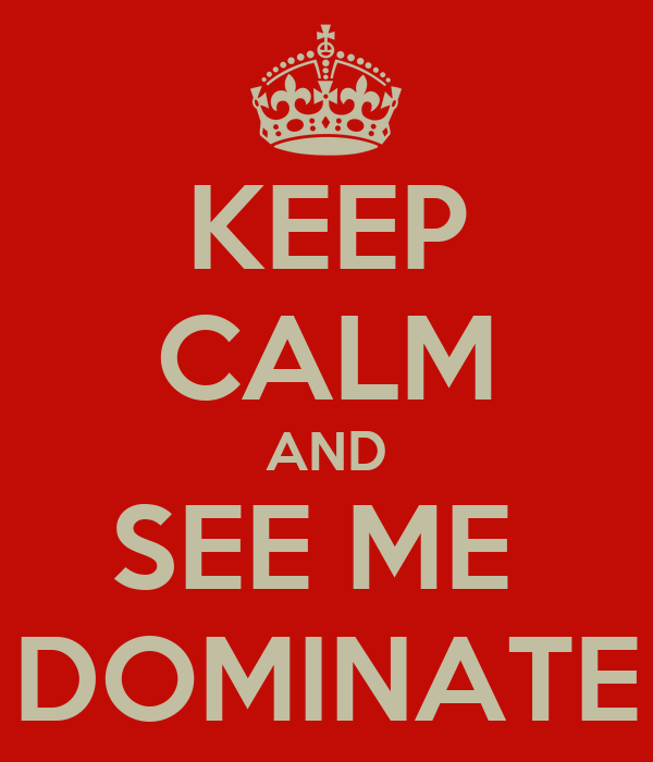 KEEP CALM AND SEE ME  DOMINATE