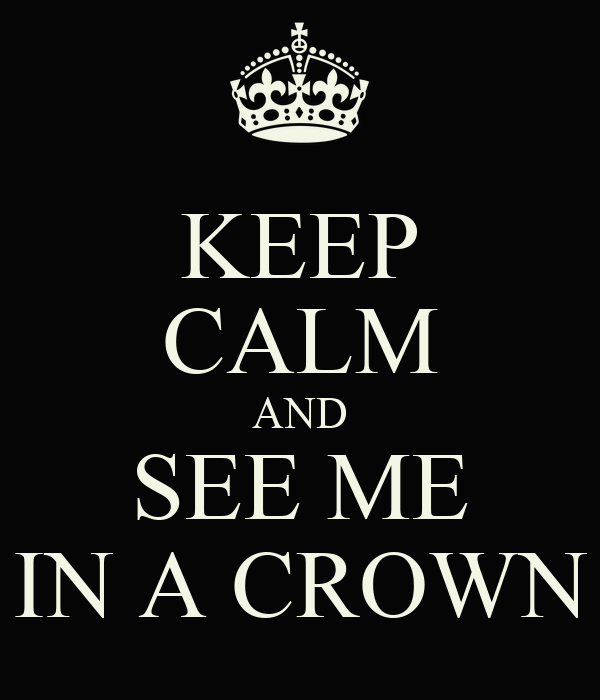 KEEP CALM AND SEE ME IN A CROWN
