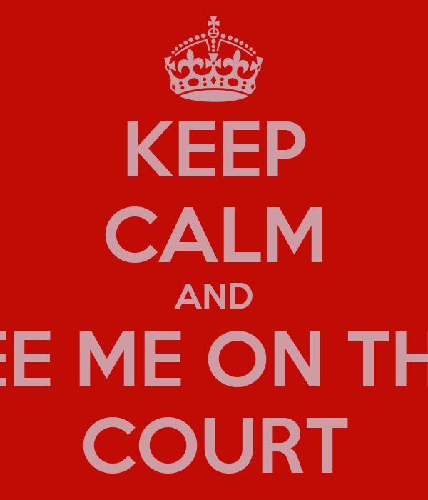 KEEP CALM AND SEE ME ON THE  COURT