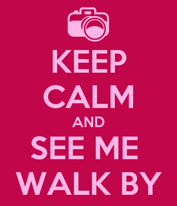 KEEP CALM AND SEE ME  WALK BY
