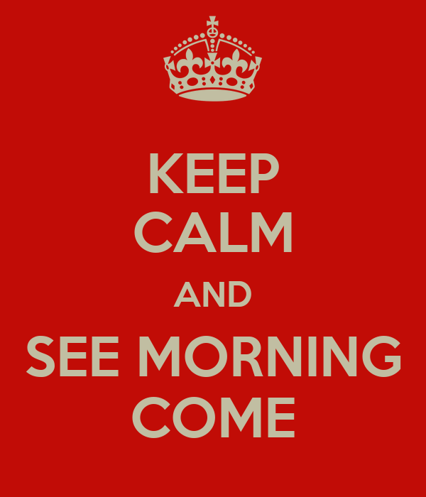 KEEP CALM AND SEE MORNING COME