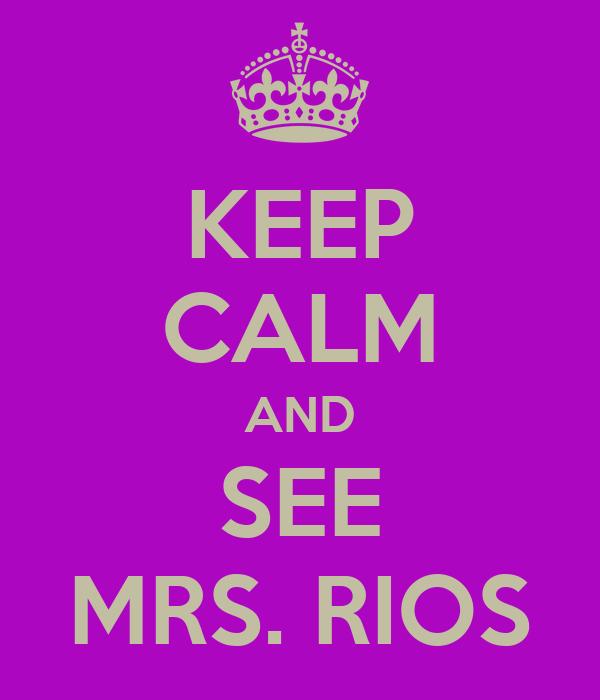 KEEP CALM AND SEE MRS. RIOS