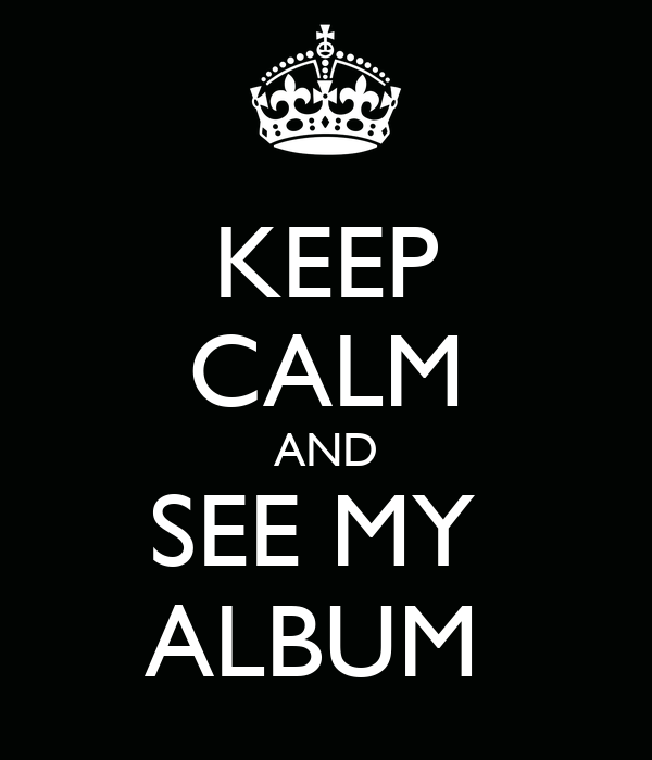 KEEP CALM AND SEE MY  ALBUM
