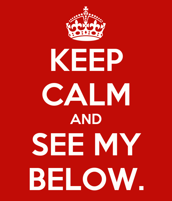 KEEP CALM AND SEE MY BELOW.