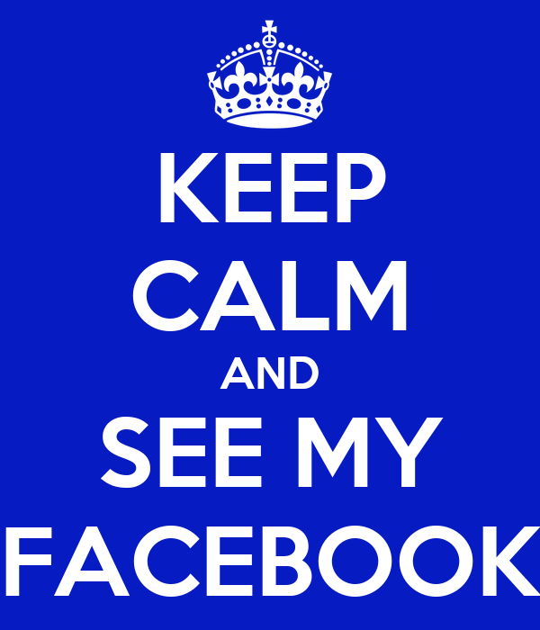KEEP CALM AND SEE MY FACEBOOK