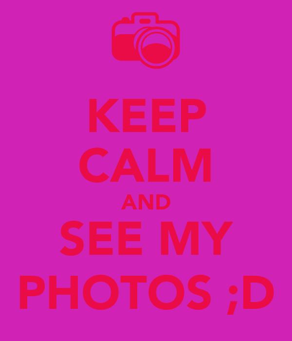 KEEP CALM AND SEE MY PHOTOS ;D