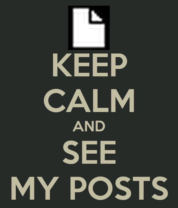 KEEP CALM AND SEE MY POSTS