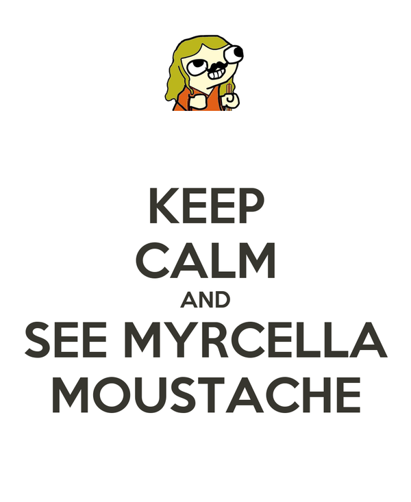 KEEP CALM AND SEE MYRCELLA MOUSTACHE