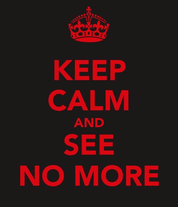 KEEP CALM AND SEE NO MORE