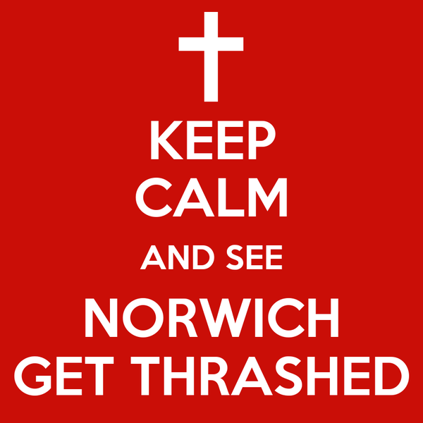 KEEP CALM AND SEE NORWICH GET THRASHED