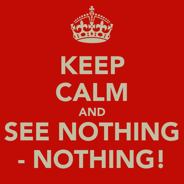 KEEP CALM AND SEE NOTHING - NOTHING!