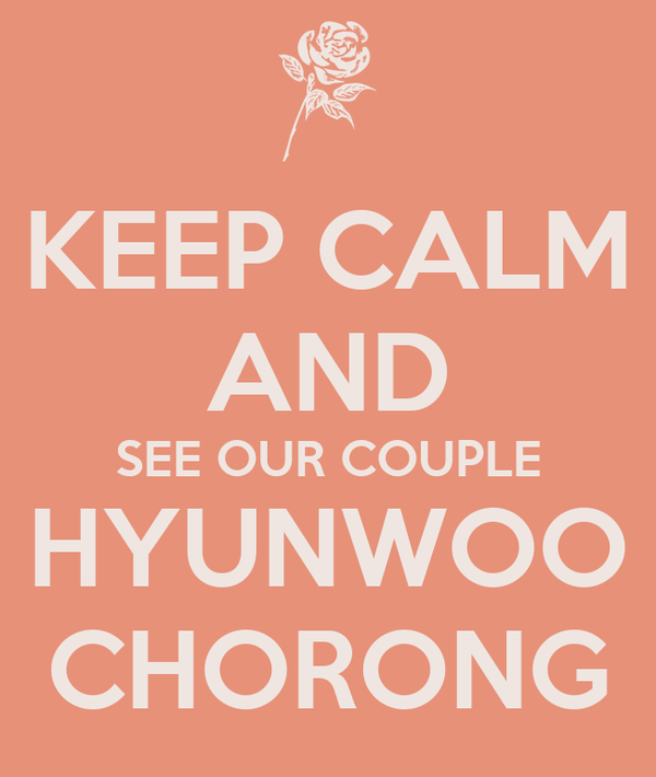 KEEP CALM AND SEE OUR COUPLE HYUNWOO CHORONG