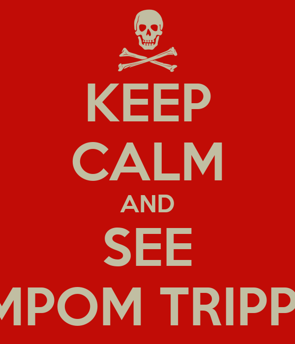 KEEP CALM AND SEE POMPOM TRIPPING