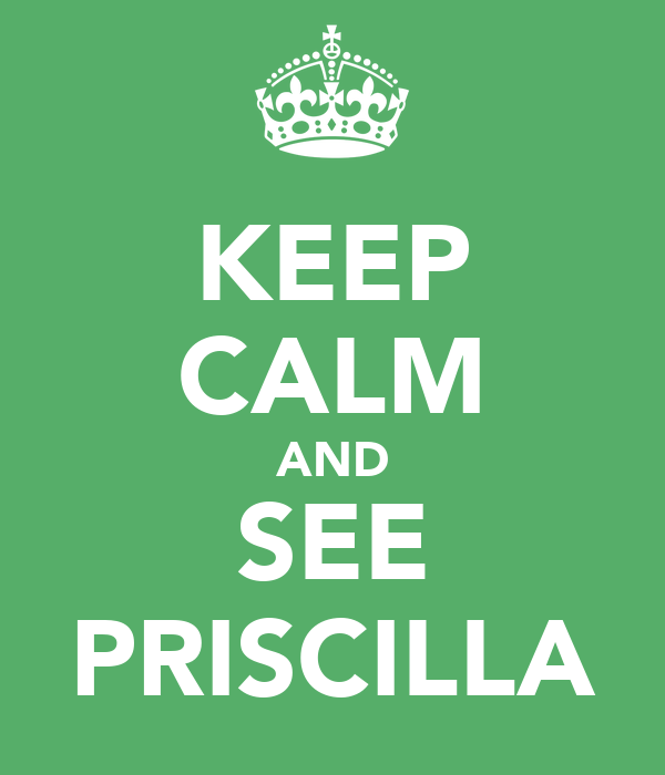 KEEP CALM AND SEE PRISCILLA
