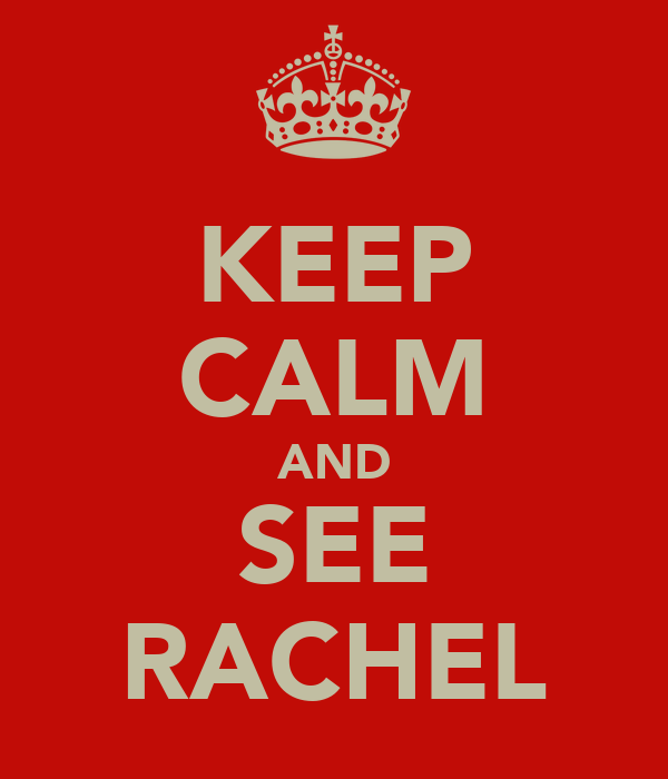 KEEP CALM AND SEE RACHEL