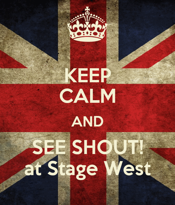 KEEP CALM AND SEE SHOUT! at Stage West