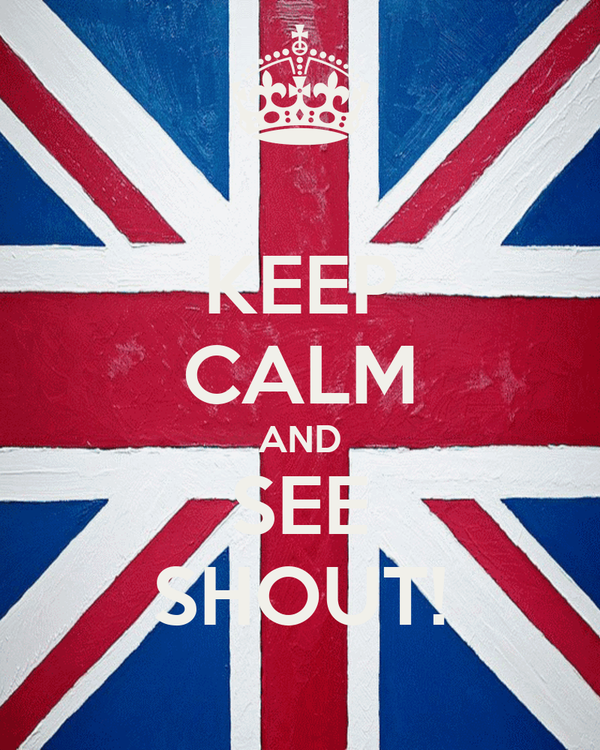 KEEP CALM AND SEE SHOUT!