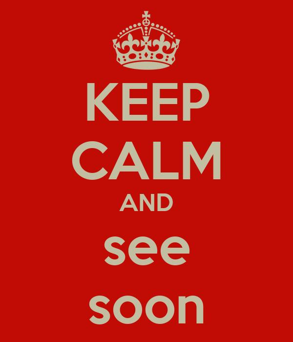 KEEP CALM AND see soon