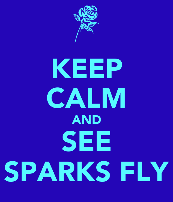 KEEP CALM AND SEE SPARKS FLY