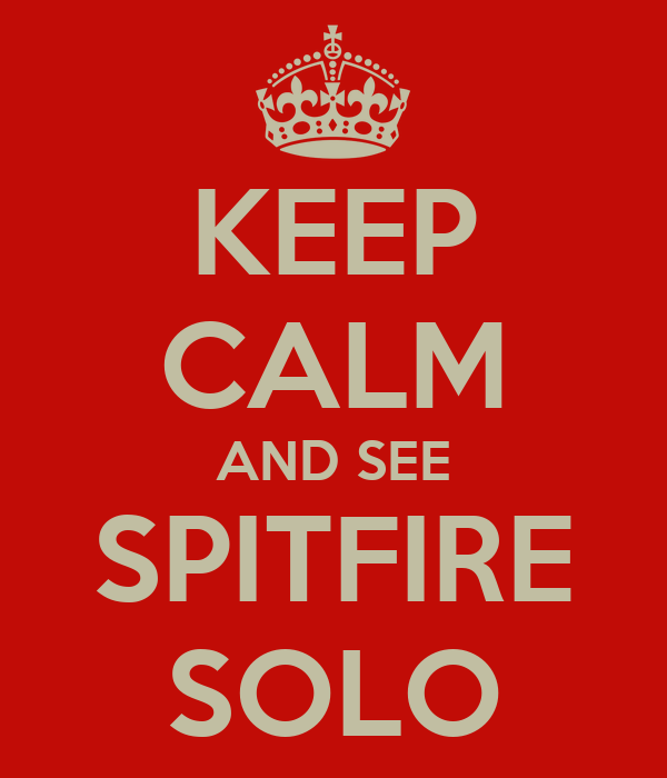 KEEP CALM AND SEE SPITFIRE SOLO