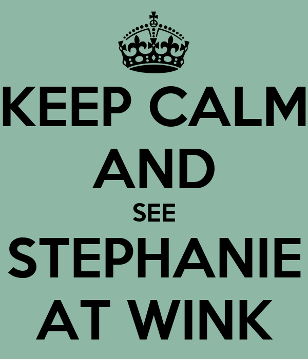 KEEP CALM AND SEE STEPHANIE AT WINK