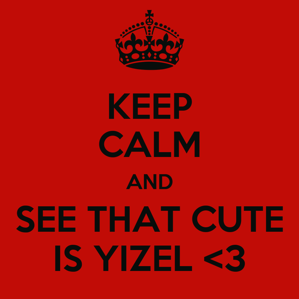 KEEP CALM AND SEE THAT CUTE IS YIZEL <3