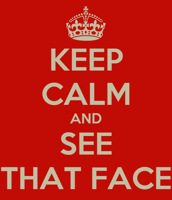 KEEP CALM AND SEE THAT FACE