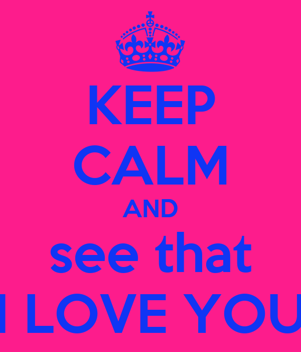 KEEP CALM AND see that I LOVE YOU