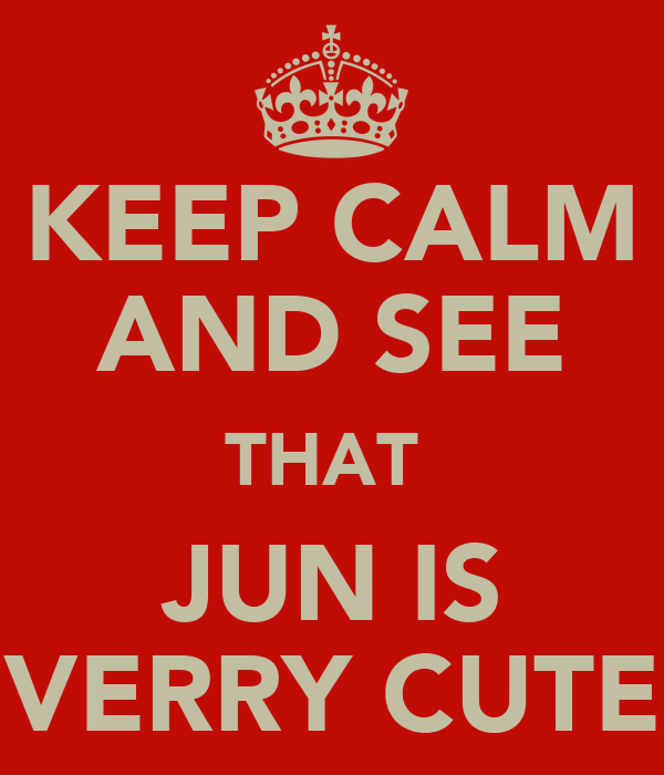 KEEP CALM AND SEE THAT  JUN IS VERRY CUTE