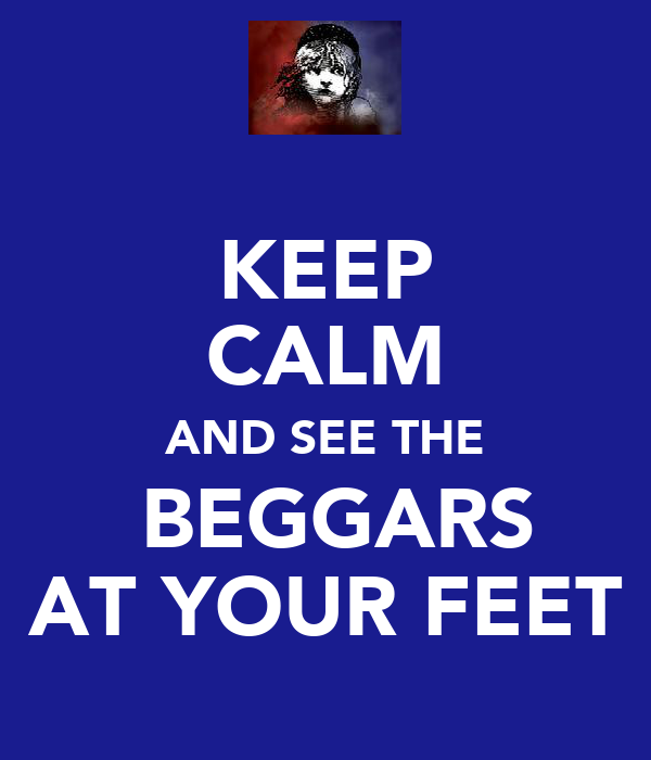 KEEP CALM AND SEE THE  BEGGARS AT YOUR FEET