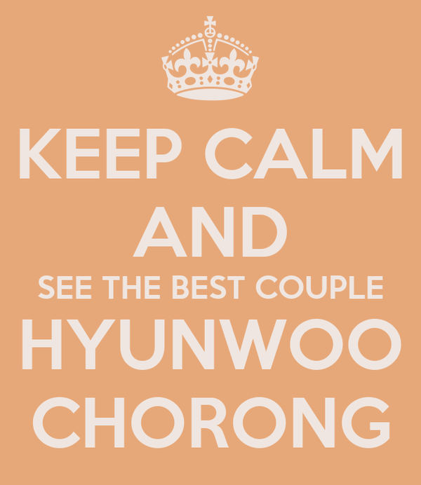 KEEP CALM AND SEE THE BEST COUPLE HYUNWOO CHORONG