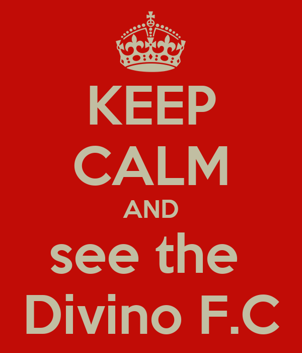 KEEP CALM AND see the  Divino F.C