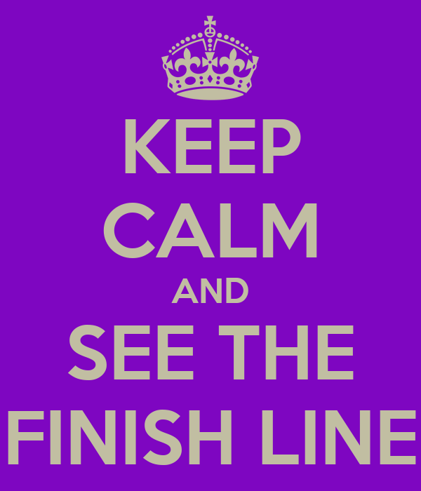 KEEP CALM AND SEE THE FINISH LINE