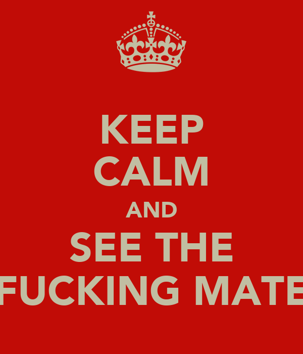 KEEP CALM AND SEE THE FUCKING MATE