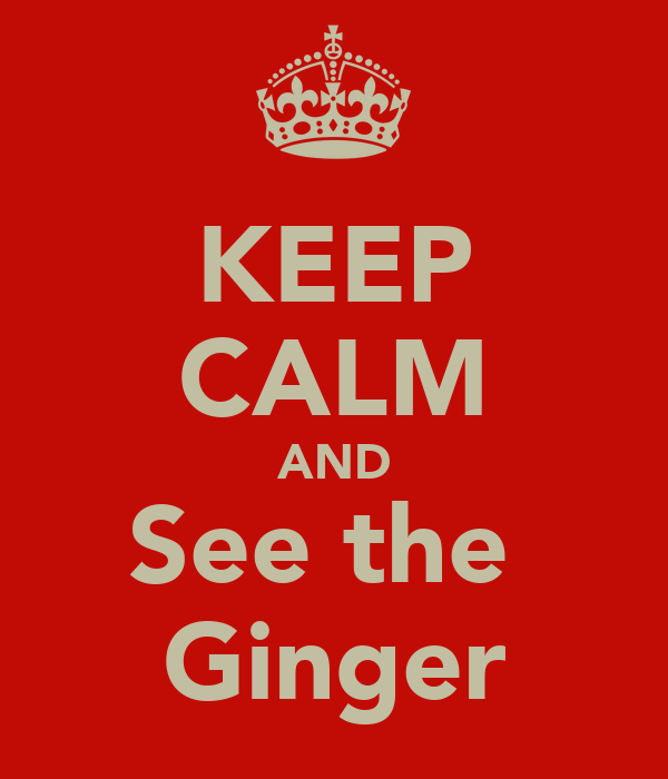 KEEP CALM AND See the  Ginger
