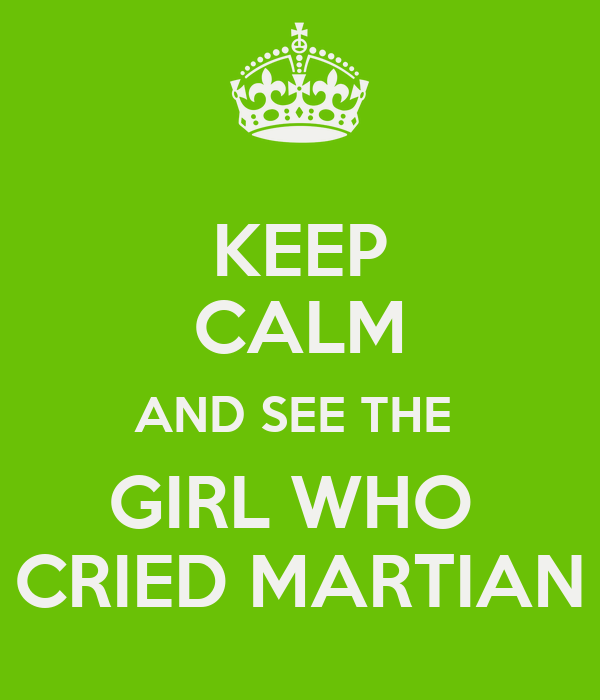 KEEP CALM AND SEE THE  GIRL WHO  CRIED MARTIAN