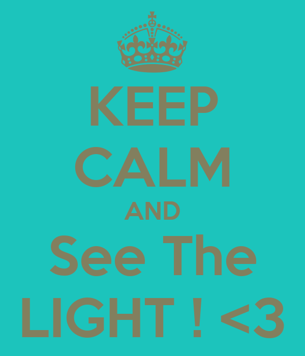 KEEP CALM AND See The LIGHT ! <3