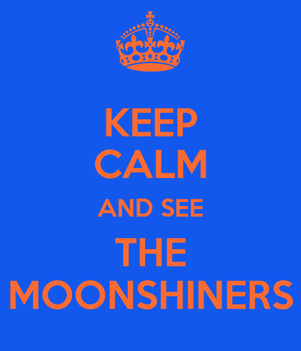 KEEP CALM AND SEE THE MOONSHINERS