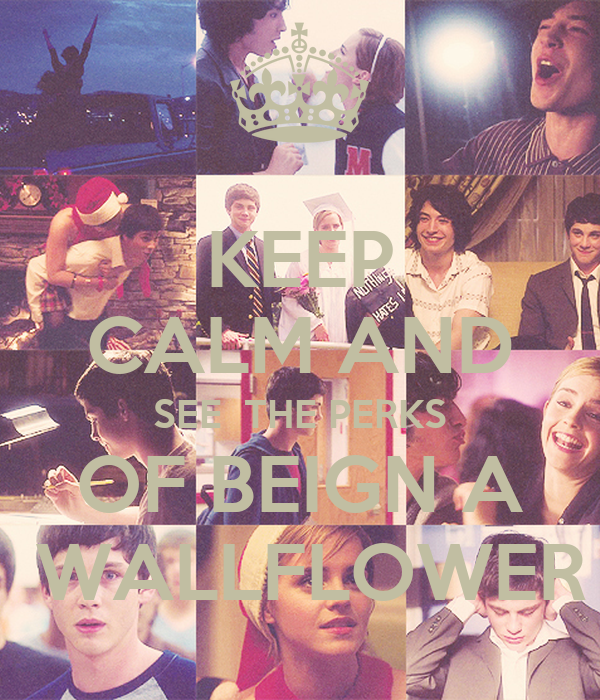 KEEP CALM AND SEE  THE PERKS OF BEIGN A  WALLFLOWER