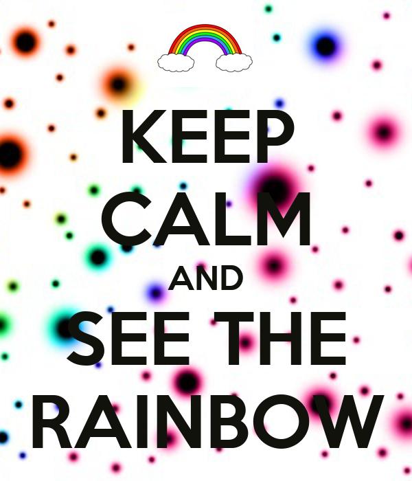 KEEP CALM AND SEE THE RAINBOW