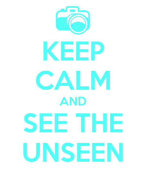 KEEP CALM AND SEE THE UNSEEN
