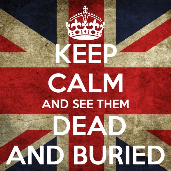 KEEP CALM AND SEE THEM  DEAD AND BURIED
