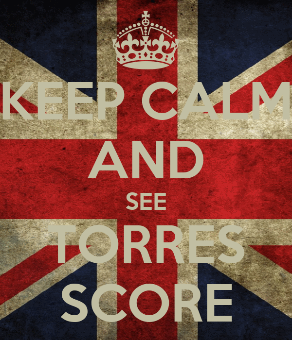 KEEP CALM AND SEE TORRES SCORE