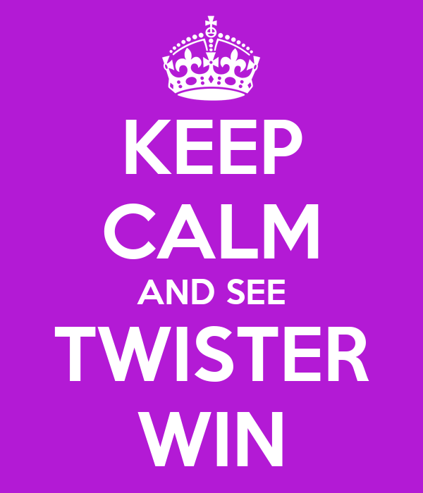 KEEP CALM AND SEE TWISTER WIN
