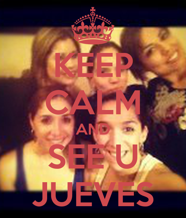 KEEP CALM AND SEE U JUEVES