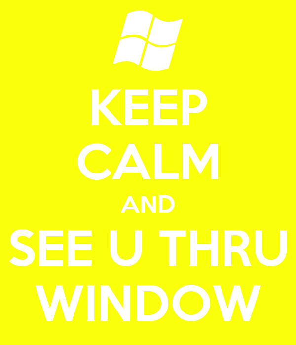 KEEP CALM AND SEE U THRU WINDOW